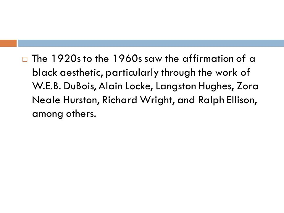 The 1920s to the 1960s saw the affirmation of a black aesthetic, particularly through the work of W.E.B.
