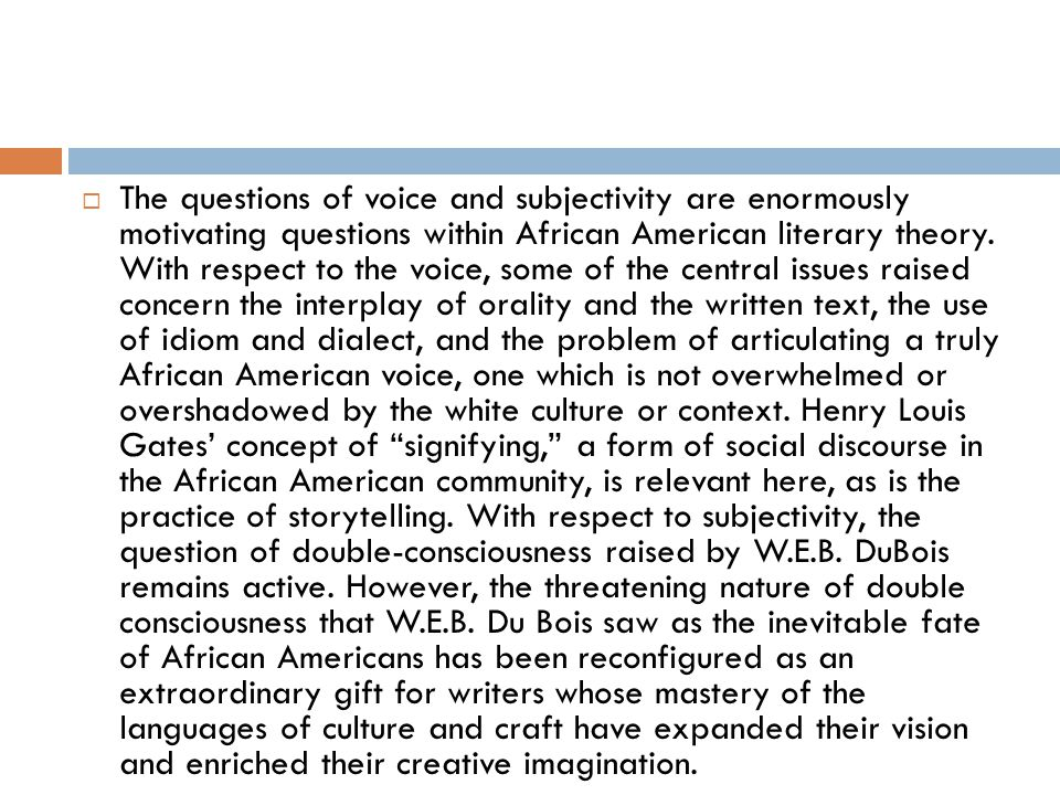 The questions of voice and subjectivity are enormously motivating questions within African American literary theory.