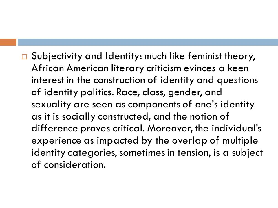 Subjectivity and Identity: much like feminist theory, African American literary criticism evinces a keen interest in the construction of identity and questions of identity politics.
