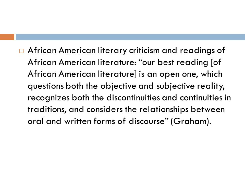 African American literary criticism and readings of African American literature: our best reading [of African American literature] is an open one, which questions both the objective and subjective reality, recognizes both the discontinuities and continuities in traditions, and considers the relationships between oral and written forms of discourse (Graham).