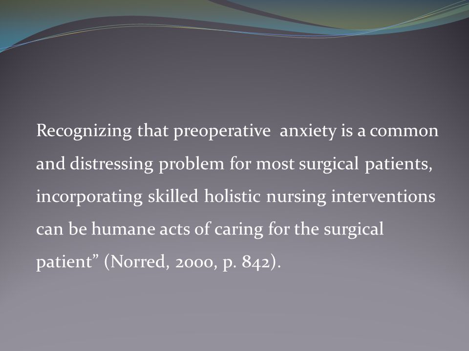 Recognizing that preoperative anxiety is a common and distressing problem for most surgical patients, incorporating skilled holistic nursing interventions can be humane acts of caring for the surgical patient (Norred, 2000, p.