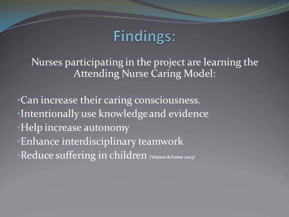 Findings: Nurses participating in the project are learning the Attending Nurse Caring Model: Can increase their caring consciousness.