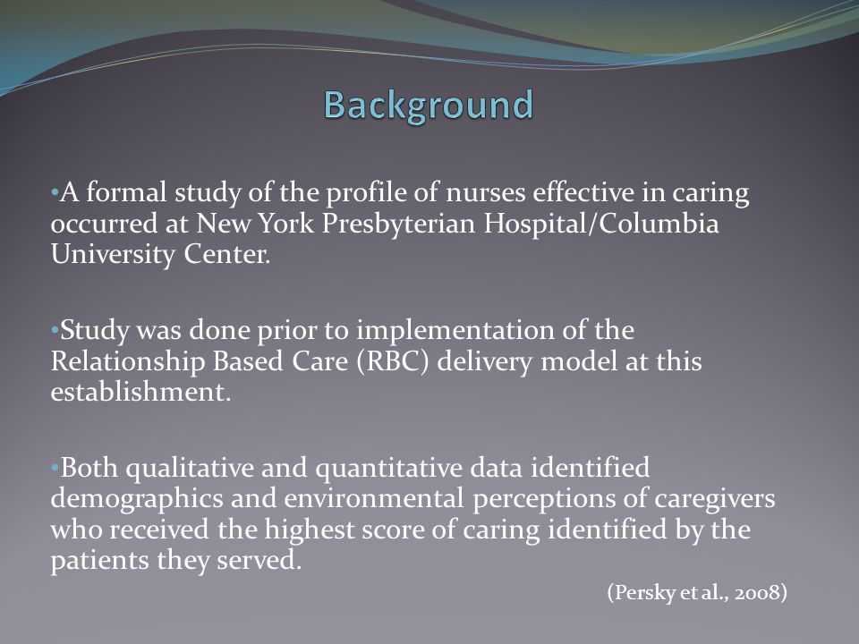 Background A formal study of the profile of nurses effective in caring occurred at New York Presbyterian Hospital/Columbia University Center.