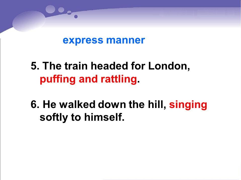 express manner 5. The train headed for London, puffing and rattling.