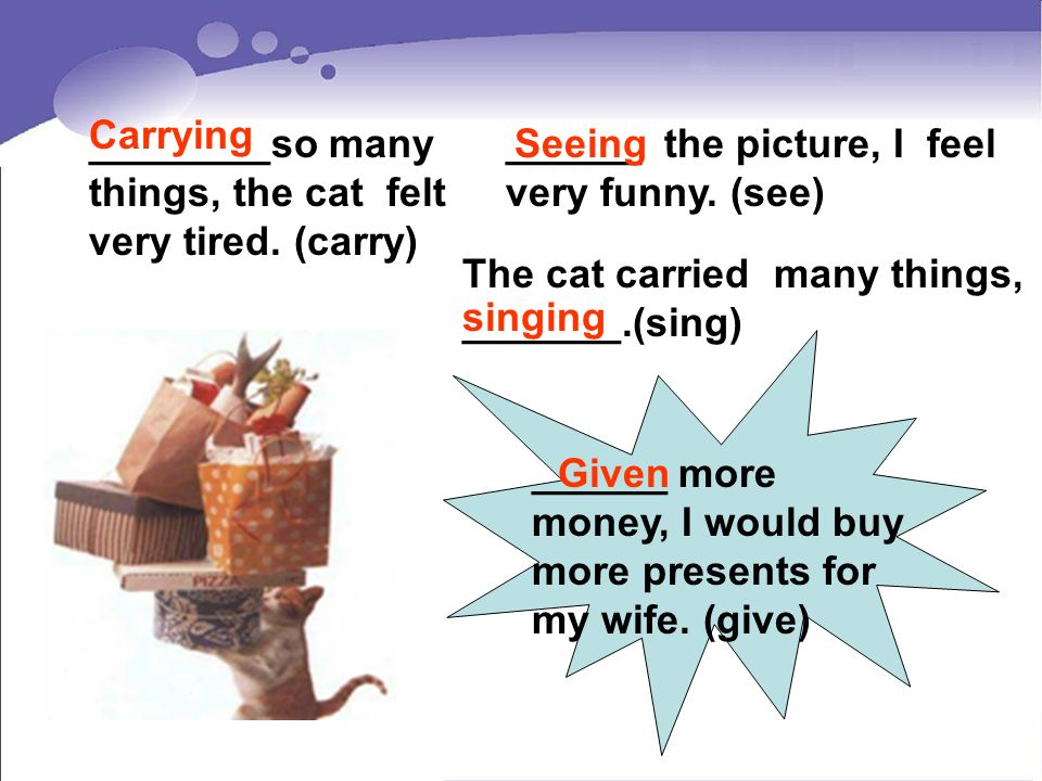Carrying ________so many things, the cat felt very tired. (carry) ______ the picture, I feel very funny. (see)