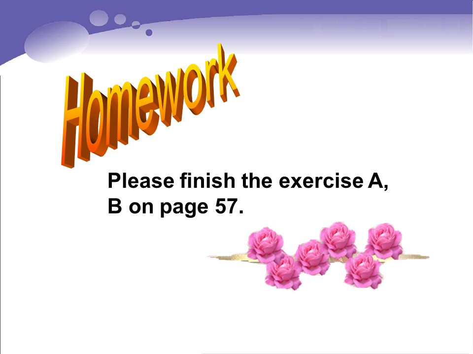 Homework Please finish the exercise A, B on page 57.