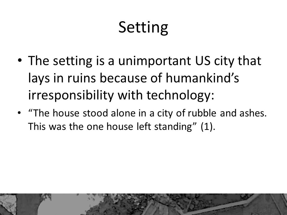 Setting The setting is a unimportant US city that lays in ruins because of humankind's irresponsibility with technology: