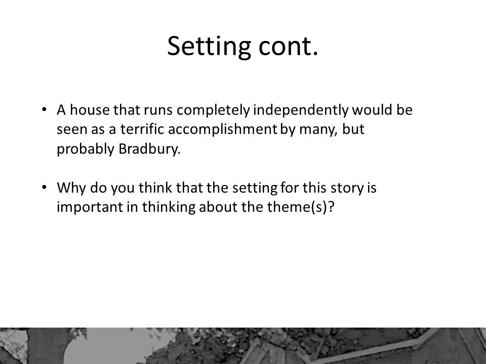 Setting cont. A house that runs completely independently would be seen as a terrific accomplishment by many, but probably Bradbury.