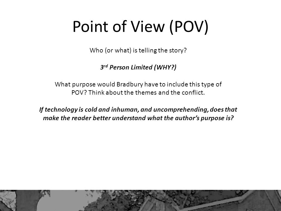 Point of View (POV) Who (or what) is telling the story