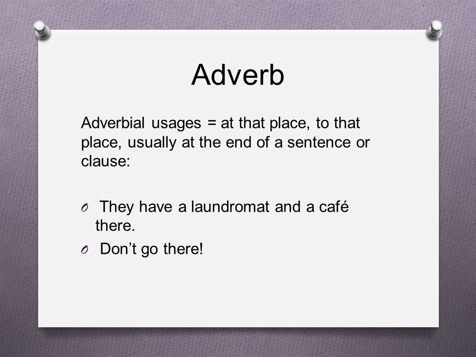 Adverb Adverbial usages = at that place, to that place, usually at the end of a sentence or clause: