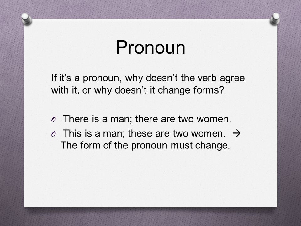 Pronoun If it's a pronoun, why doesn't the verb agree with it, or why doesn't it change forms There is a man; there are two women.