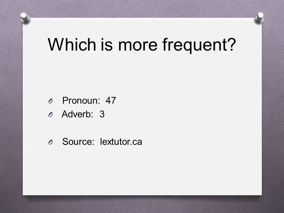 Which is more frequent Pronoun: 47 Adverb: 3 Source: lextutor.ca