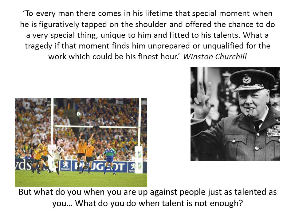 'To every man there comes in his lifetime that special moment when he is figuratively tapped on the shoulder and offered the chance to do a very special thing, unique to him and fitted to his talents. What a tragedy if that moment finds him unprepared or unqualified for the work which could be his finest hour.' Winston Churchill