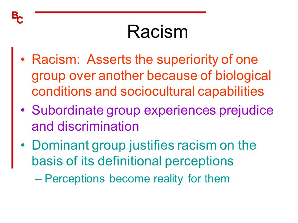Racism Racism: Asserts the superiority of one group over another because of biological conditions and sociocultural capabilities.