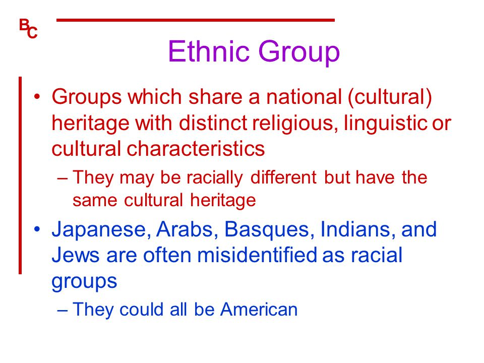 Ethnic Group Groups which share a national (cultural) heritage with distinct religious, linguistic or cultural characteristics.