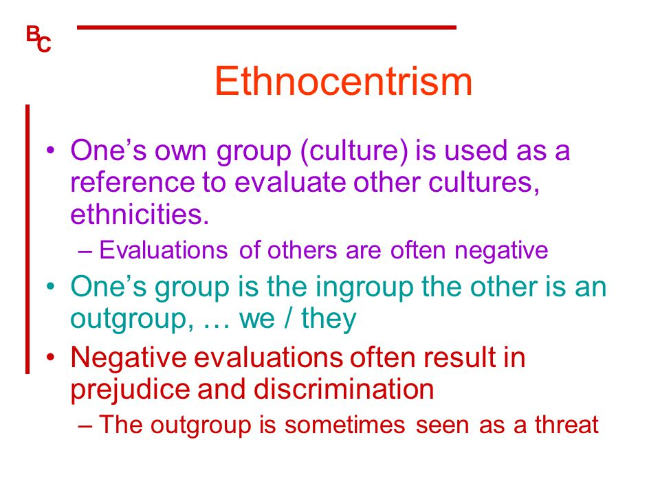 Ethnocentrism One's own group (culture) is used as a reference to evaluate other cultures, ethnicities.
