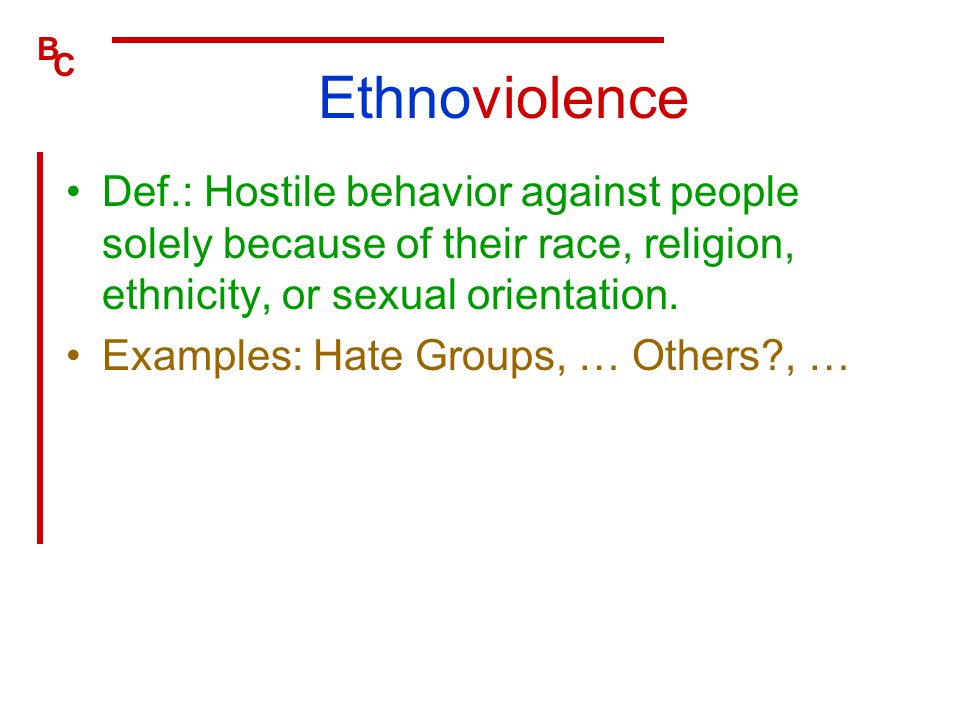 Ethnoviolence Def.: Hostile behavior against people solely because of their race, religion, ethnicity, or sexual orientation.