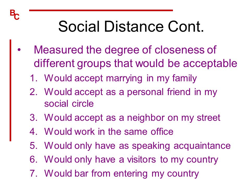 Social Distance Cont. Measured the degree of closeness of different groups that would be acceptable.