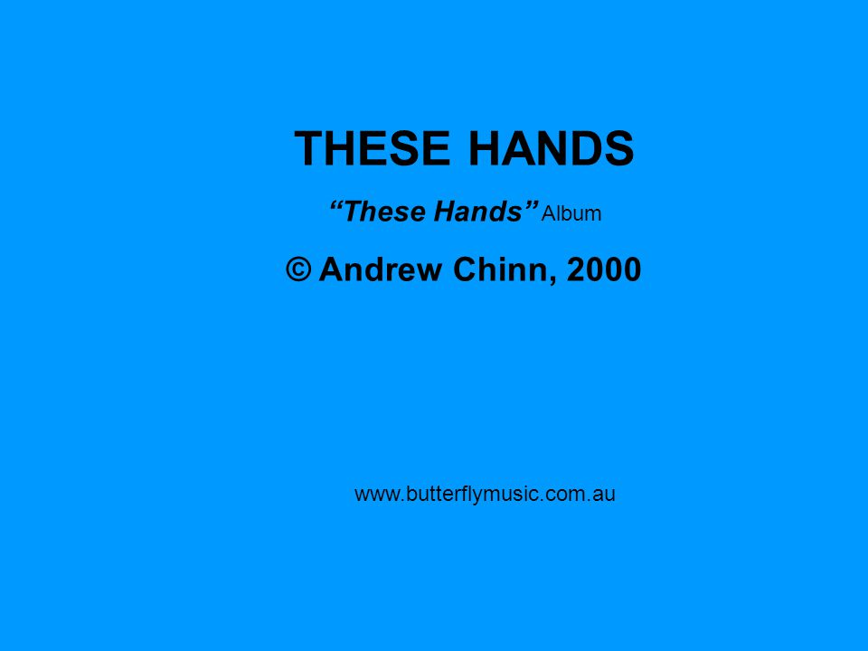 THESE HANDS © Andrew Chinn, 2000 These Hands Album