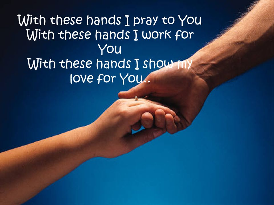 With these hands I pray to You With these hands I work for You