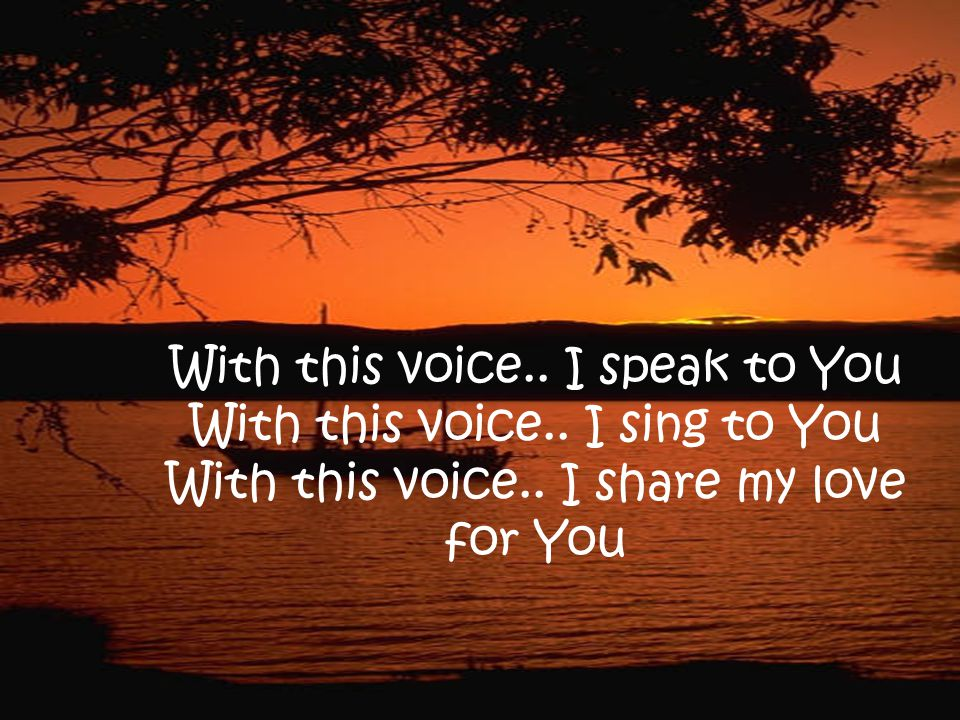 With this voice.. I speak to You With this voice.. I sing to You