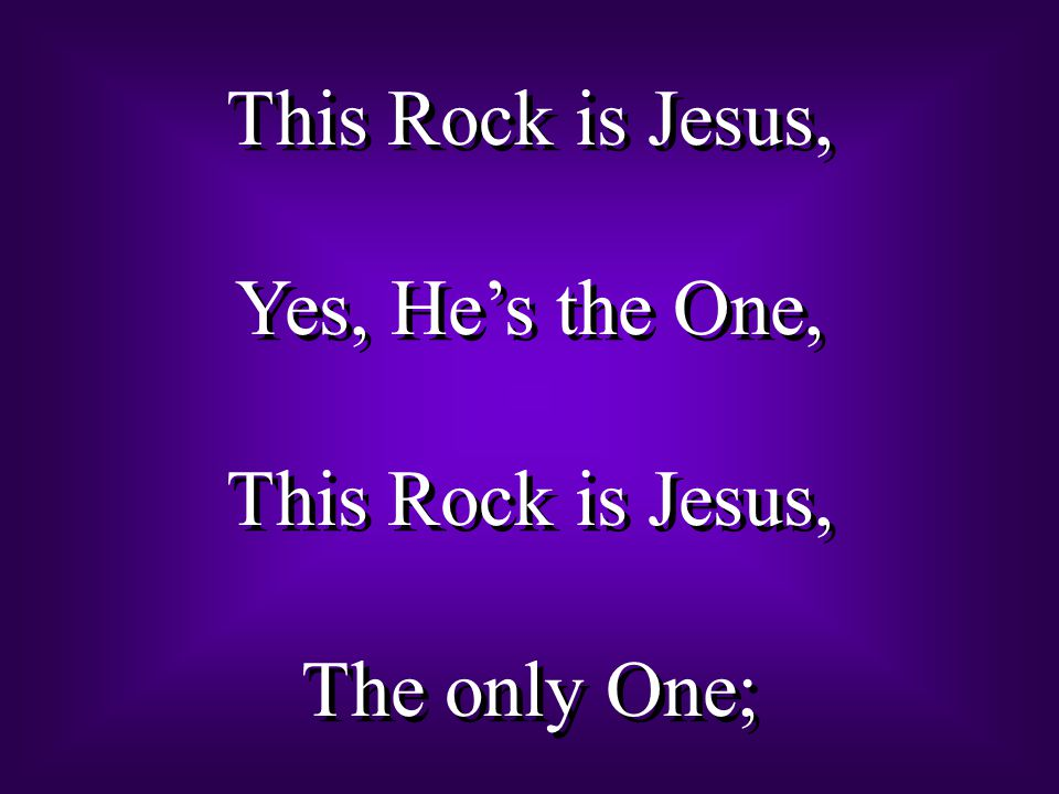 This Rock is Jesus, Yes, He's the One, The only One;