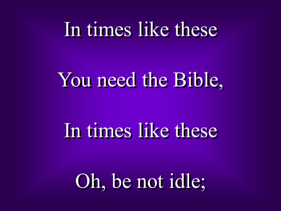 In times like these You need the Bible, Oh, be not idle;