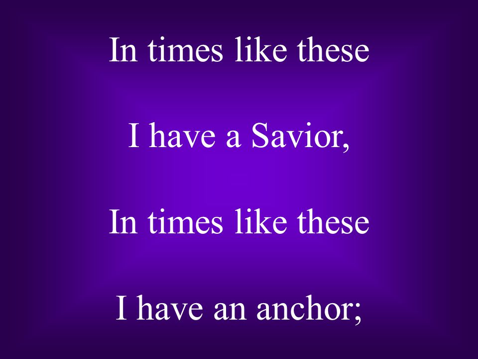 In times like these I have a Savior, I have an anchor;