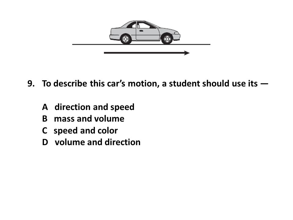 To describe this car's motion, a student should use its —