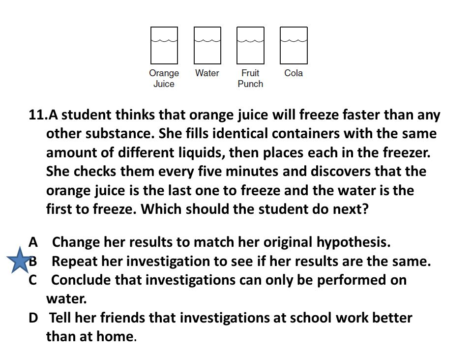 A student thinks that orange juice will freeze faster than any other substance. She fills identical containers with the same amount of different liquids, then places each in the freezer. She checks them every five minutes and discovers that the orange juice is the last one to freeze and the water is the first to freeze. Which should the student do next