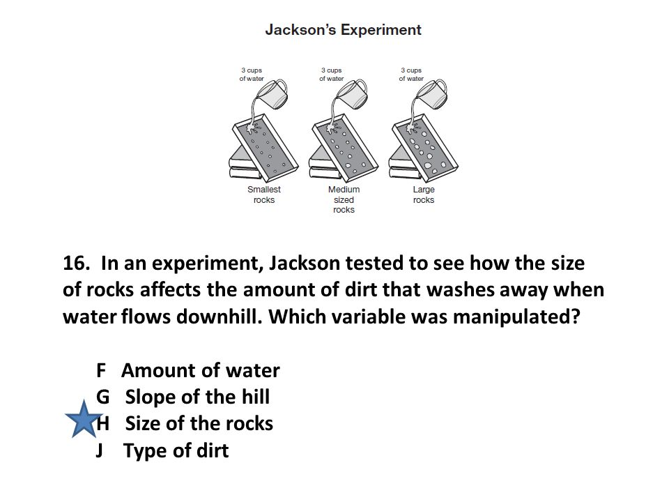 16. In an experiment, Jackson tested to see how the size of rocks affects the amount of dirt that washes away when water flows downhill. Which variable was manipulated