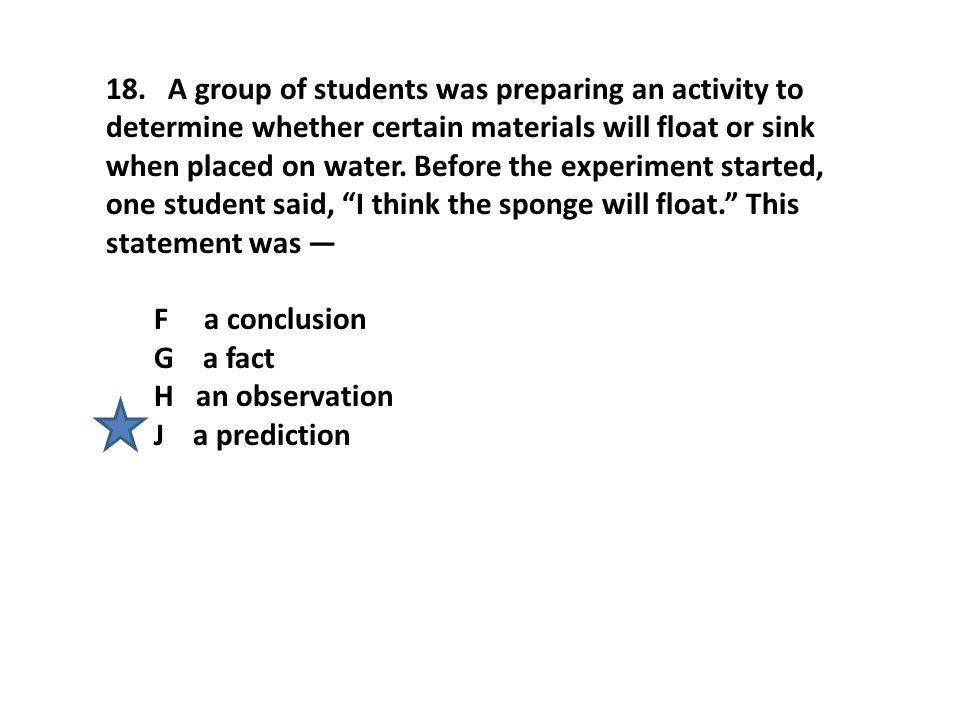 18. A group of students was preparing an activity to determine whether certain materials will float or sink when placed on water. Before the experiment started, one student said, I think the sponge will float. This statement was —