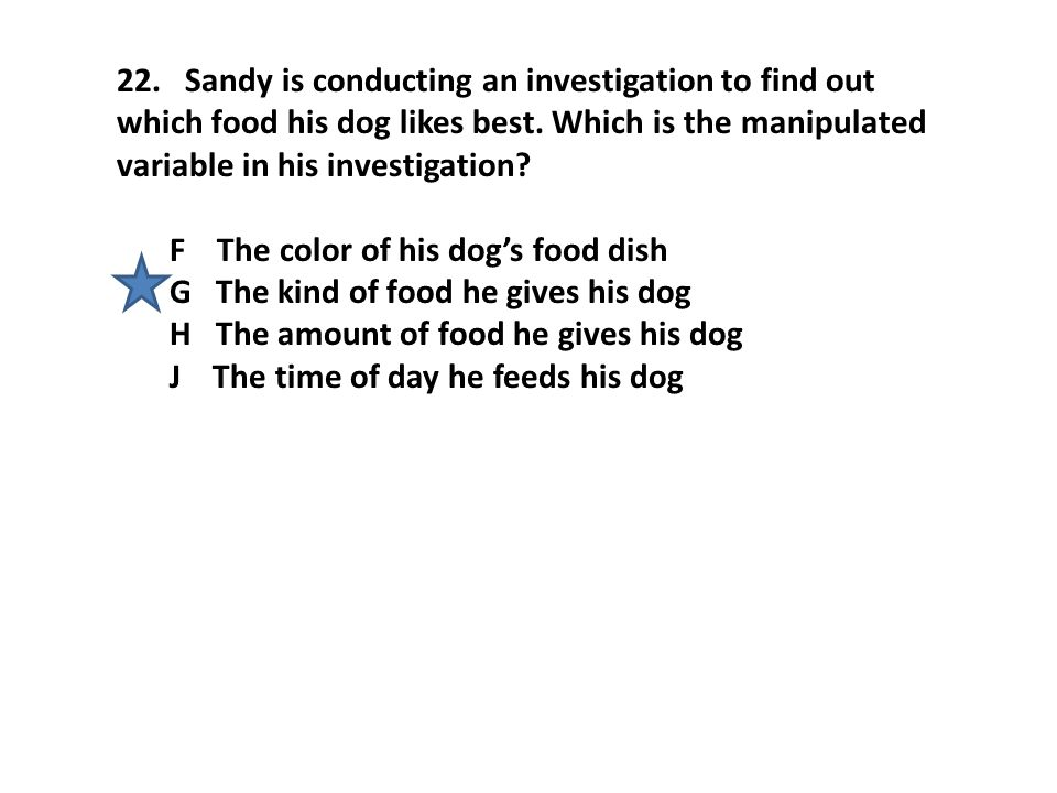 22. Sandy is conducting an investigation to find out which food his dog likes best. Which is the manipulated variable in his investigation