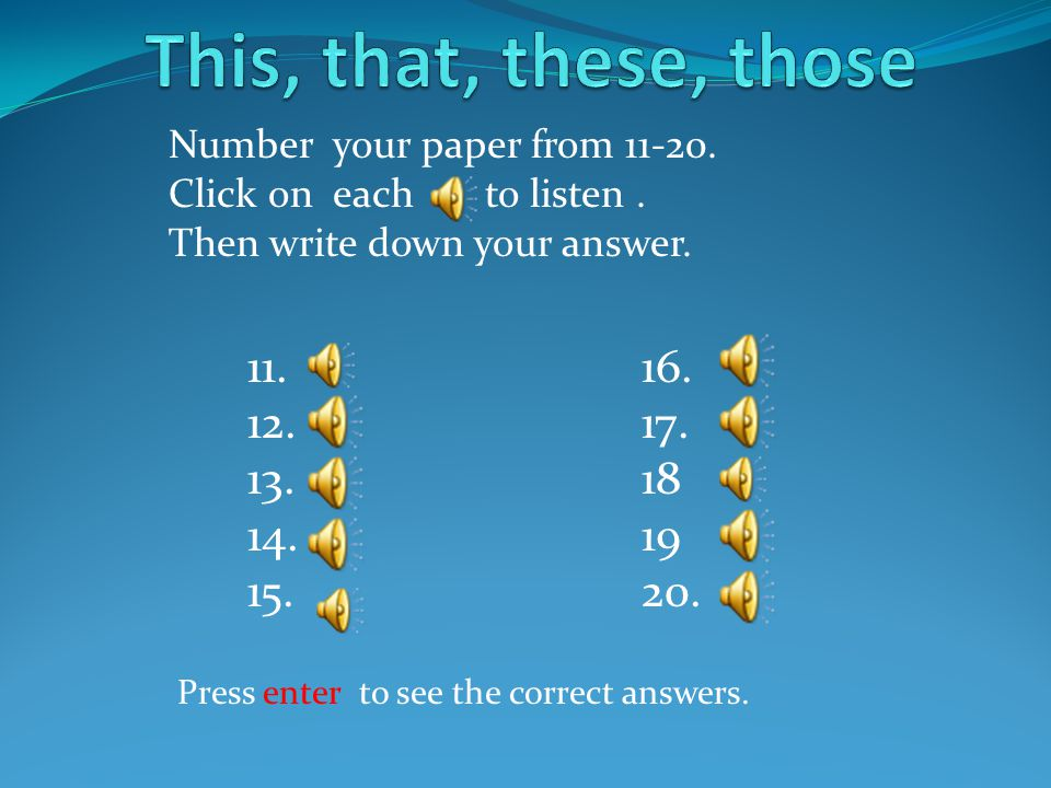 This, that, these, those Number your paper from 11-20. Click on each to listen . Then write down your answer.