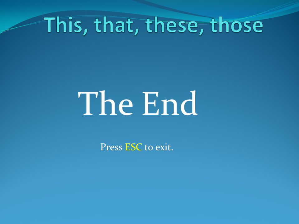 This, that, these, those The End Press ESC to exit.