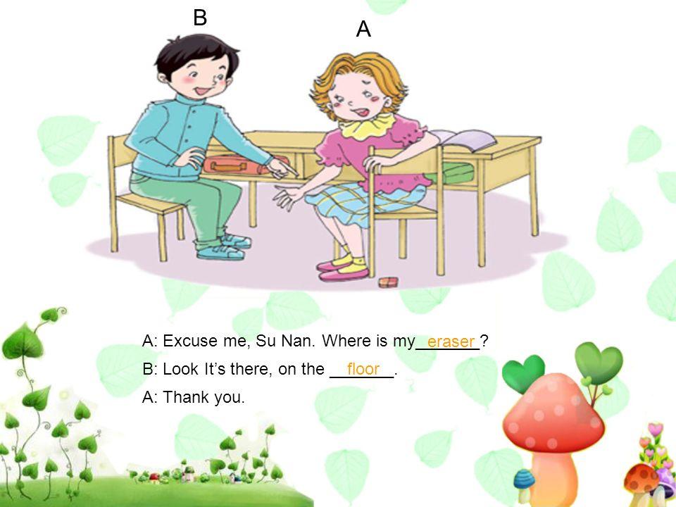 B A A: Excuse me, Su Nan. Where is my_______ eraser
