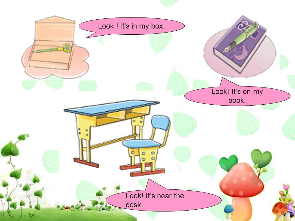 Look ! It's in my box. Look! It's on my book. Look! It's near the desk