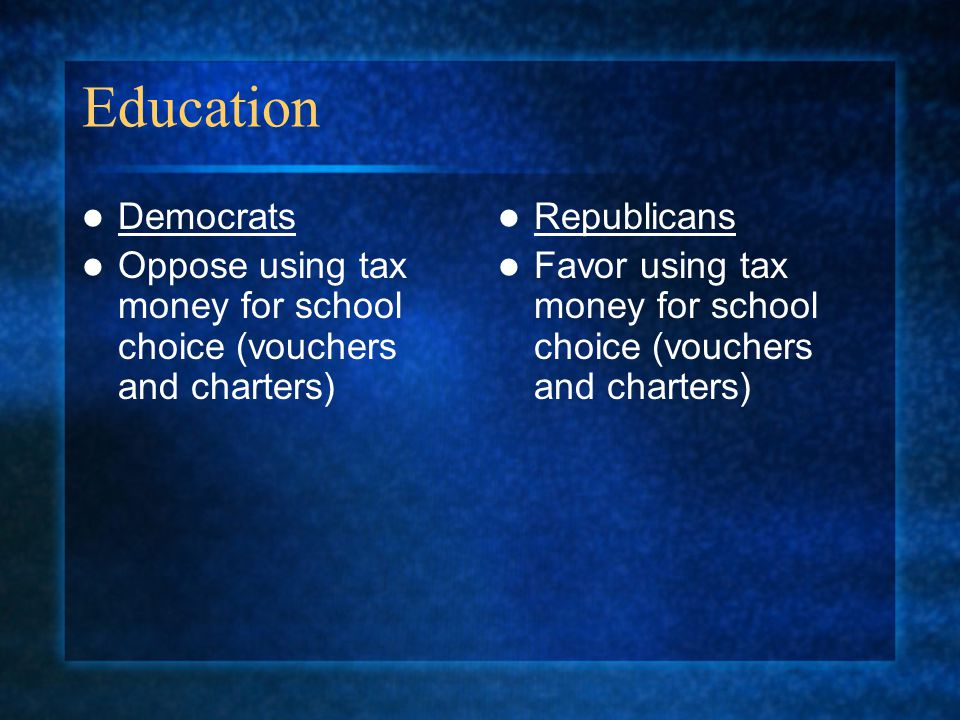 Education Democrats. Oppose using tax money for school choice (vouchers and charters) Republicans.