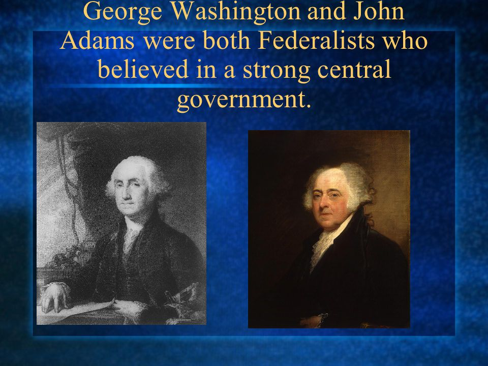 George Washington and John Adams were both Federalists who believed in a strong central government.