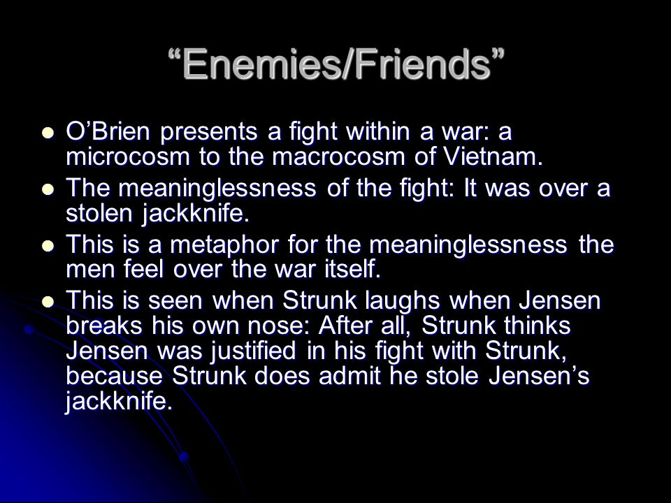Enemies/Friends O'Brien presents a fight within a war: a microcosm to the macrocosm of Vietnam.