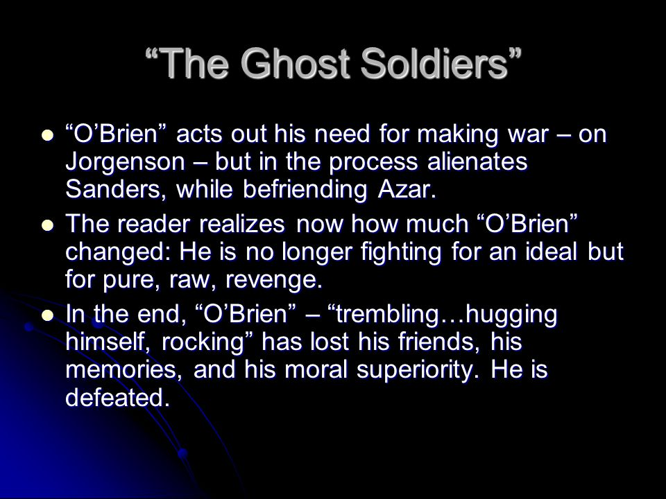 The Ghost Soldiers O'Brien acts out his need for making war – on Jorgenson – but in the process alienates Sanders, while befriending Azar.