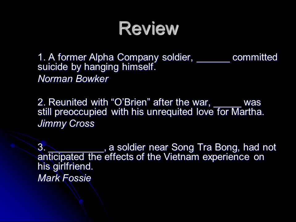 Review 1. A former Alpha Company soldier, ______ committed suicide by hanging himself. Norman Bowker.