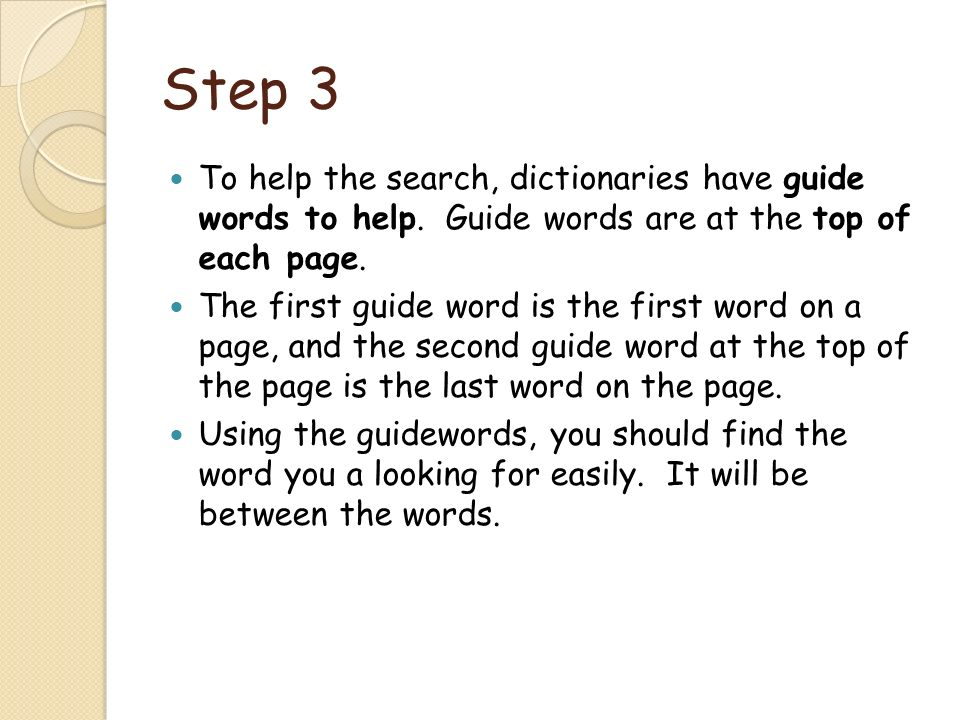 Step 3 To help the search, dictionaries have guide words to help. Guide words are at the top of each page.