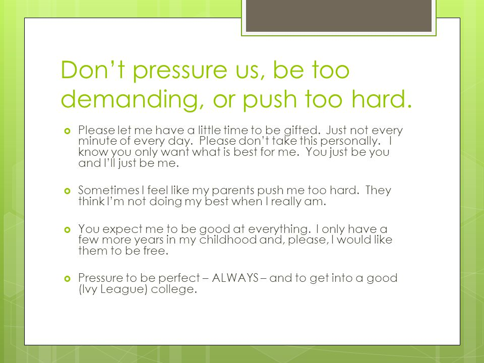 Don't pressure us, be too demanding, or push too hard.