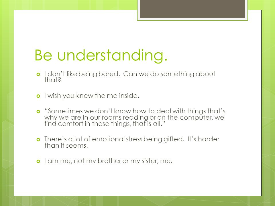 Be understanding. I don't like being bored. Can we do something about that I wish you knew the me inside.