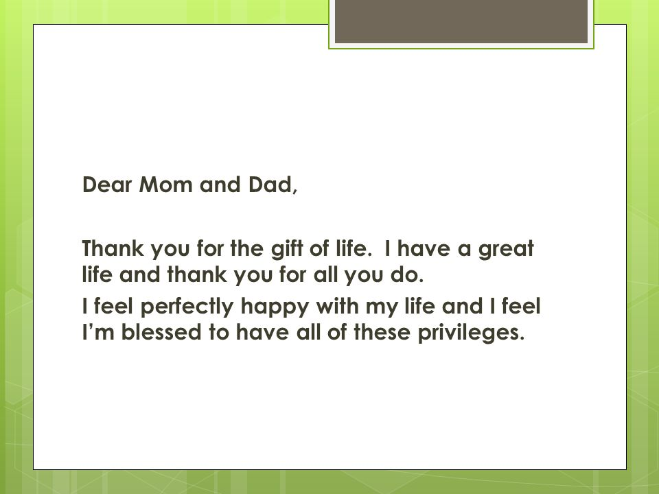Dear Mom and Dad, Thank you for the gift of life. I have a great life and thank you for all you do.