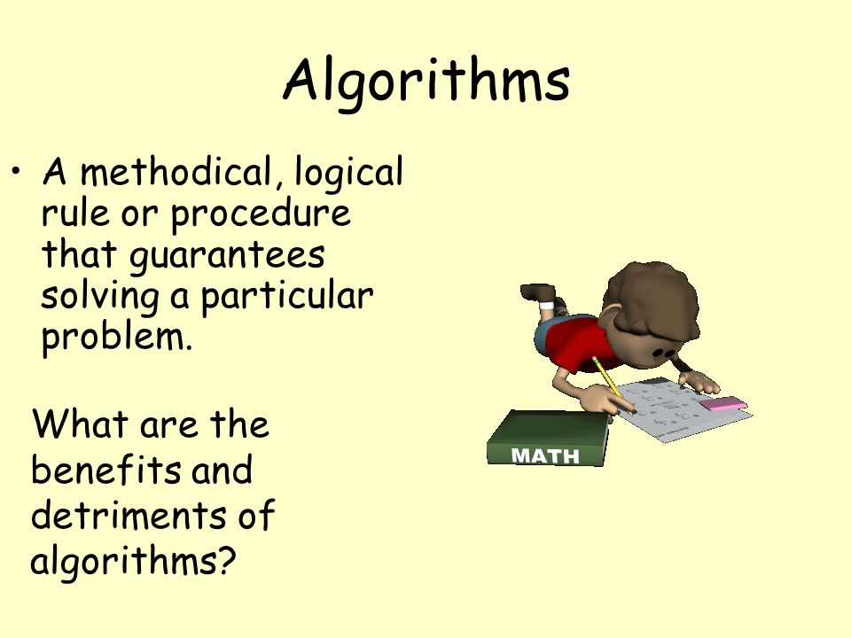 Algorithms A methodical, logical rule or procedure that guarantees solving a particular problem.