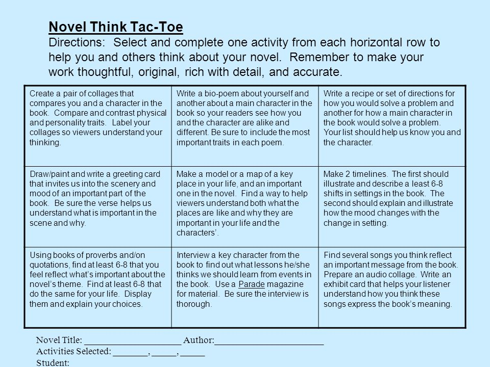 Novel Think Tac-Toe Directions: Select and complete one activity from each horizontal row to help you and others think about your novel. Remember to make your work thoughtful, original, rich with detail, and accurate.