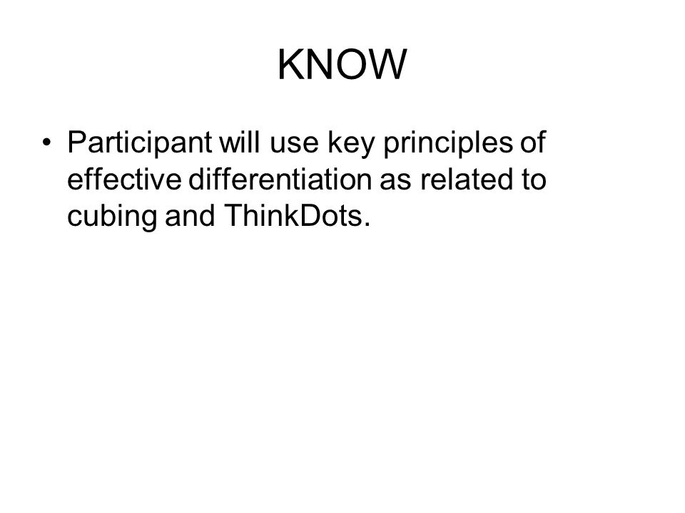 KNOW Participant will use key principles of effective differentiation as related to cubing and ThinkDots.