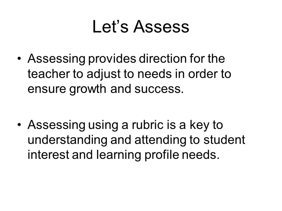 Let's Assess Assessing provides direction for the teacher to adjust to needs in order to ensure growth and success.